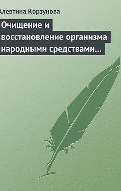 Алевтина Корзунова - Очищение и восстановление организма народными средствами при заболеваниях щитовидной железы