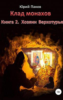 Юрий Панов - Клад монахов. Книга 2. Хозяин Верхотурья