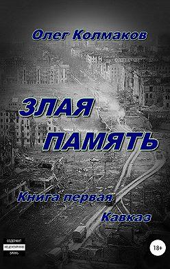 Олег Колмаков - Злая память. Книга первая. Кавказ