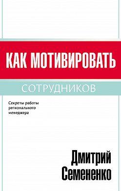 Дмитрий Семененко - Как мотивировать сотрудников