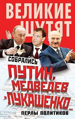 Неустановленный автор - Собрались Путин, Медведев и Лукашенко… Перлы политиков