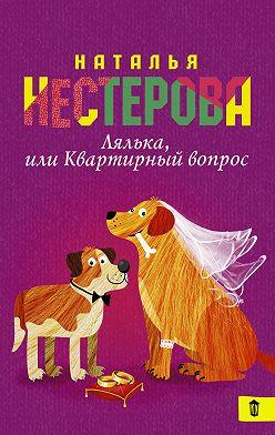 Наталья Нестерова - Лялька, или Квартирный вопрос (сборник)