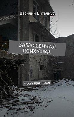 Василий Виталиус - Заброшенная психушка. Месть призраков