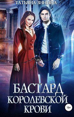 Татьяна Зинина - Бастард королевской крови