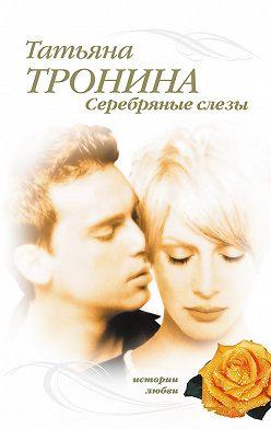 Татьяна Тронина - Серебряные слезы