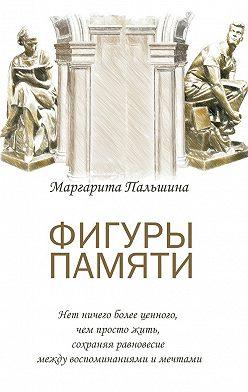 Маргарита Пальшина - Фигуры памяти. Историческая поэма, документальный роман