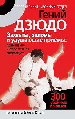 Неустановленный автор - Гений дзюдо. Захваты, заломы и удушающие приемы: применение и эффективная самозащита. 300 «убойных» приемов