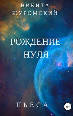 Никита Журомский - Рождение нуля