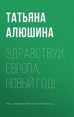 Татьяна Алюшина - Здравствуй, Европа, Новый год!