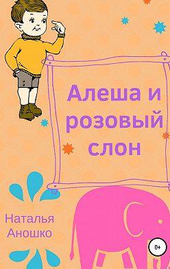 Наталья Аношко - Алеша и розовый слон