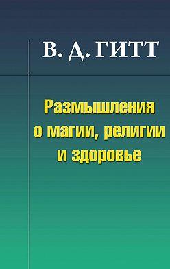 Виталий Гитт - Размышления о магии, религии и здоровье