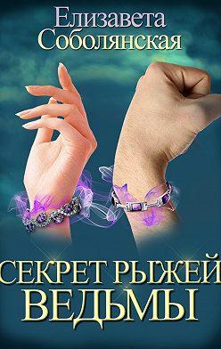 Елизавета Соболянская - Секрет рыжей ведьмы