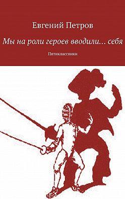 Евгений Петров - Мы нароли героев вводили…себя. Пятиклассники