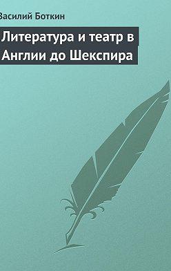 Василий Боткин - Литература и театр в Англии до Шекспира