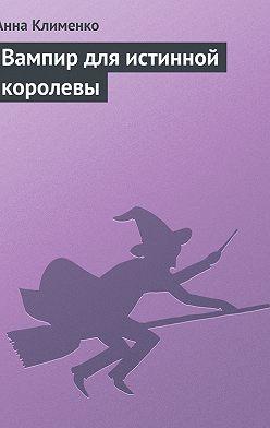 Анна Клименко - Вампир для истинной королевы