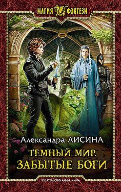 Александра Лисина - Темный мир. Забытые боги