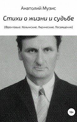 Анатолий Музис - Стихи о жизни и судьбе (Фронтовые, Колымские. Лирические. Посвящения)