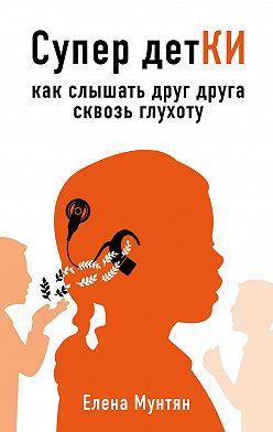 Елена Мунтян - Супер детКИ. Как слышать друг друга сквозь глухоту