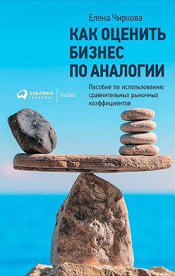 Елена Чиркова - Как оценить бизнес по аналогии: Пособие по использованию сравнительных рыночных коэффициентов