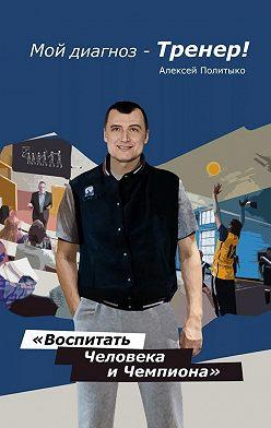 Алексей Политыко - Мой диагноз– тренер!
