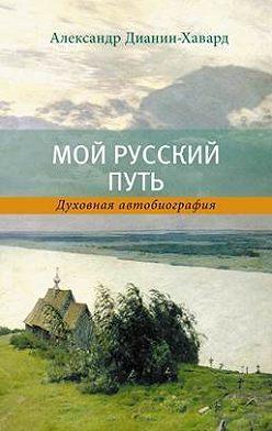 Александр Дианин-Хавард - Мой Русский Путь