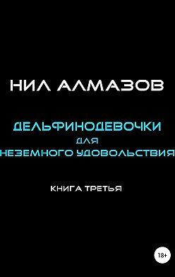 Нил Алмазов - Дельфинодевочки для неземного удовольствия. Книга 3
