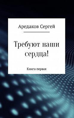 Сергей Аредаков - Требуют наши сердца!