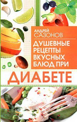 Андрей Сазонов - Душевные рецепты вкусных блюд при диабете
