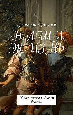 Геннадий Ульянов - НАША ЖИЗНЬ. Книга вторая. Часть вторая