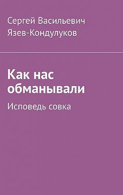 Сергей Язев-Кондулуков - Как нас обманывали. Исповедь совка