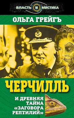 Ольга Грейгъ - Черчилль и древняя тайна «Заговора рептилий»