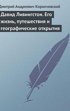 Дмитрий Коропчевский - Давид Ливингстон. Его жизнь, путешествия и географические открытия