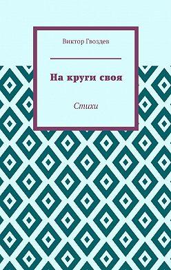 Виктор Гвоздев - Накругисвоя. Стихи