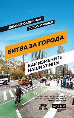 Джанет Садик-Хан - Битва за города. Как изменить наши улицы. Революционные идеи в градостроении