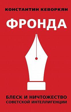 Константин Кеворкян - Фронда. Блеск и ничтожество советской интеллигенции