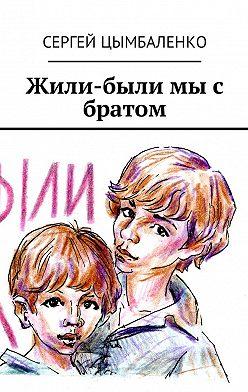 Сергей Цымбаленко - Жили-были мы с братом
