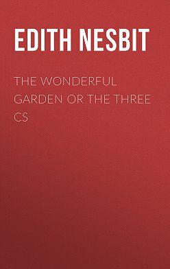 Эдит Несбит - The Wonderful Garden or The Three Cs