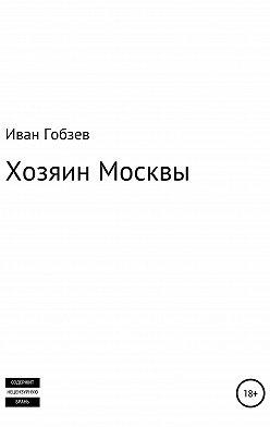 Иван Гобзев - Хозяин Москвы