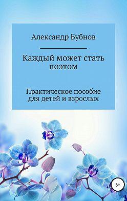 Александр Бубнов - Каждый может стать поэтом. Практическое пособие для детей и взрослых