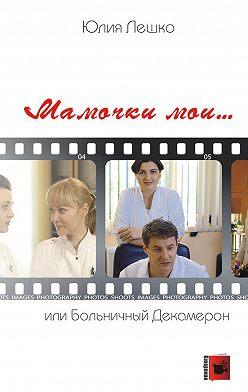 Юлия Лешко - Мамочки мои… или Больничный Декамерон