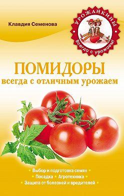 Клавдия Семенова - Помидоры. Всегда с отличным урожаем
