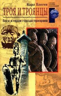 Карл Блеген - Троя и троянцы. Боги и герои города-призрака