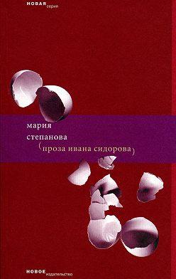Мария Степанова - Проза Ивана Сидорова