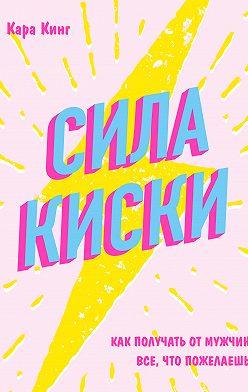 Кара Кинг - Сила киски. Как получать от мужчин все, что пожелаешь