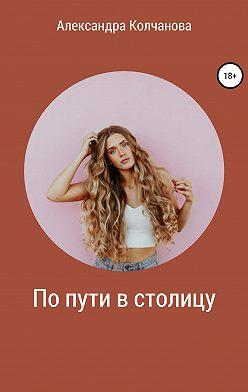 Александра Колчанова - По пути в столицу