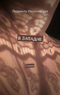 Людмила Иванковская - Взападне. Стихи