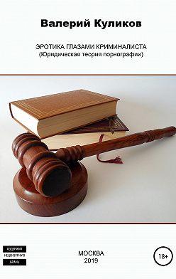 Валерий Куликов - Эротика глазами криминалиста (Юридическая теория порнографии)