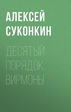 Алексей Суконкин - Десятый порядок. Книга первая. Вирмоны
