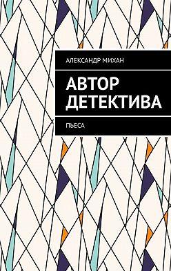 Александр Михан - Автор детектива. Пьеса