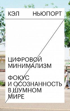 Кэл Ньюпорт - Цифровой минимализм